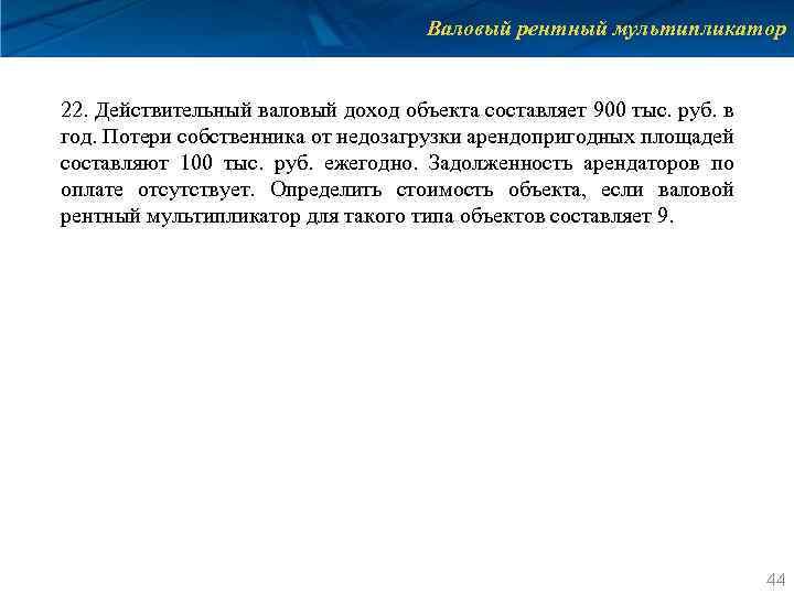 Валовый рентный мультипликатор 22. Действительный валовый доход объекта составляет 900 тыс. руб. в год.