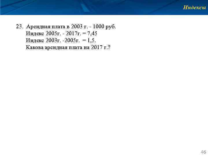 Индексы 23. Арендная плата в 2003 г. ‐ 1000 руб. Индекс 2005 г. ‐