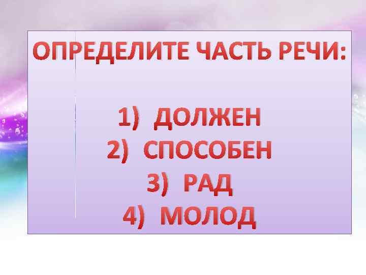 ОПРЕДЕЛИТЕ ЧАСТЬ РЕЧИ: 1) ДОЛЖЕН 2) СПОСОБЕН 3) РАД 4) МОЛОД