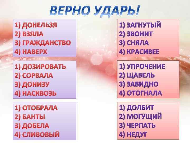 1) ДОНЕЛЬЗЯ 2) ВЗЯЛА 3) ГРАЖДАНСТВО 4) НАВЕРХ 1) ДОЗИРОВАТЬ 2) СОРВАЛА 3) ДОНИЗУ