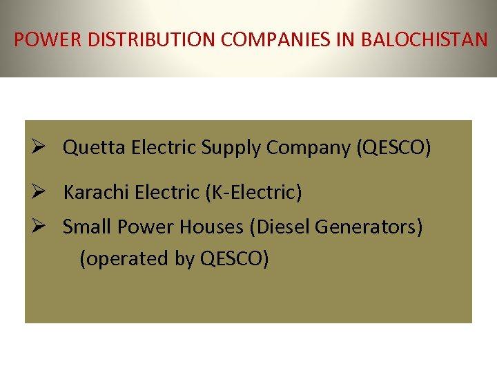 POWER DISTRIBUTION COMPANIES IN BALOCHISTAN Ø Quetta Electric Supply Company (QESCO) Ø Karachi Electric