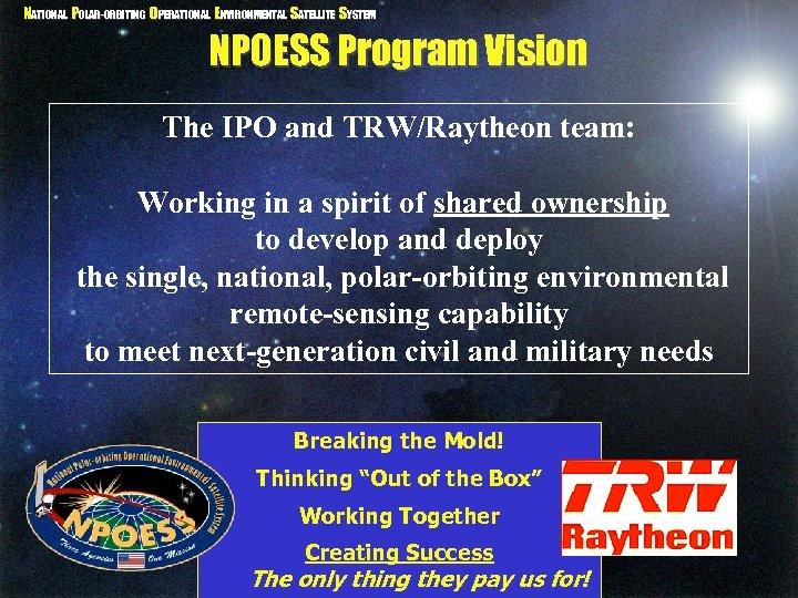 NATIONAL POLAR-ORBITING OPERATIONAL ENVIRONMENTAL SATELLITE SYSTEM NPOESS Program Vision The IPO and TRW/Raytheon team: