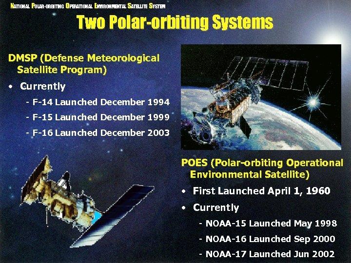 NATIONAL POLAR-ORBITING OPERATIONAL ENVIRONMENTAL SATELLITE SYSTEM Two Polar-orbiting Systems DMSP (Defense Meteorological Satellite Program)