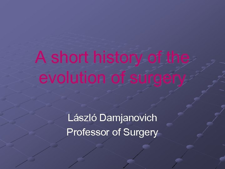 A short history of the evolution of surgery László Damjanovich Professor of Surgery