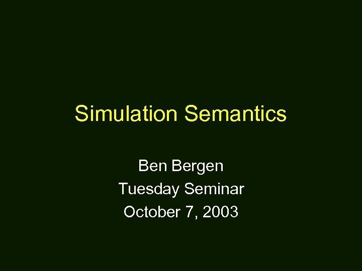 Simulation Semantics Ben Bergen Tuesday Seminar October 7, 2003