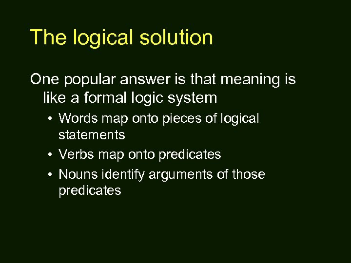 The logical solution One popular answer is that meaning is like a formal logic