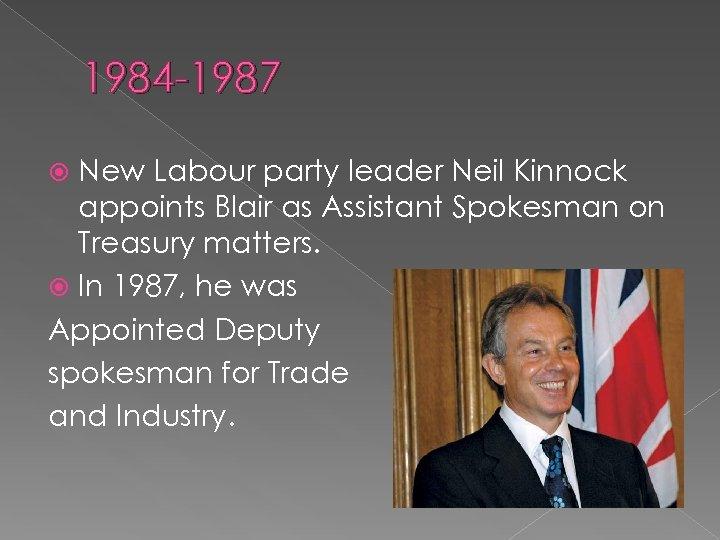 1984 -1987 New Labour party leader Neil Kinnock appoints Blair as Assistant Spokesman on