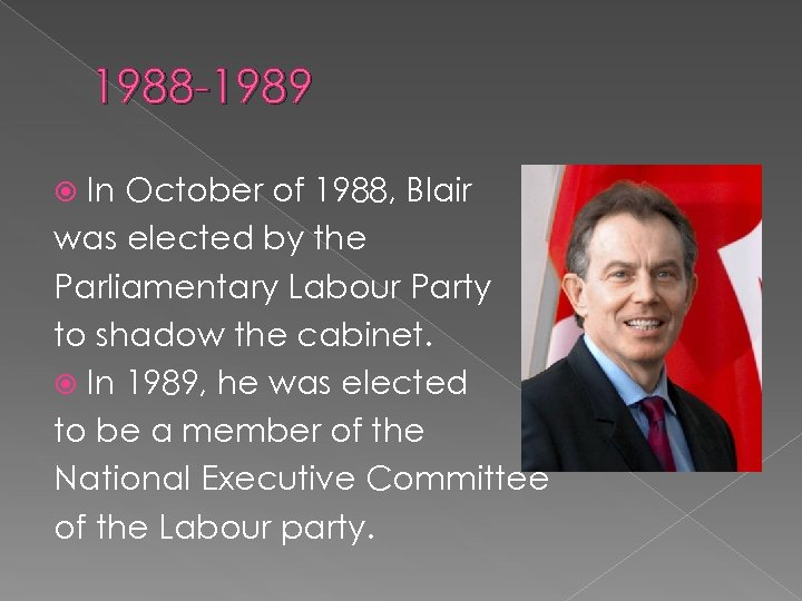 1988 -1989 In October of 1988, Blair was elected by the Parliamentary Labour Party