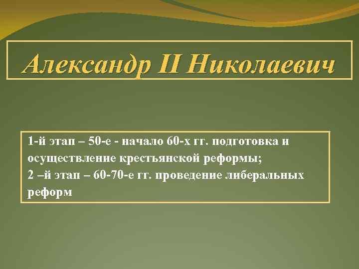 Александр II Николаевич 1 -й этап – 50 -е - начало 60 -х гг.
