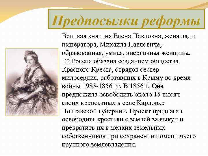 Предпосылки реформы Великая княгиня Елена Павловна, жена дяди императора, Михаила Павловича, - образованная, умная,