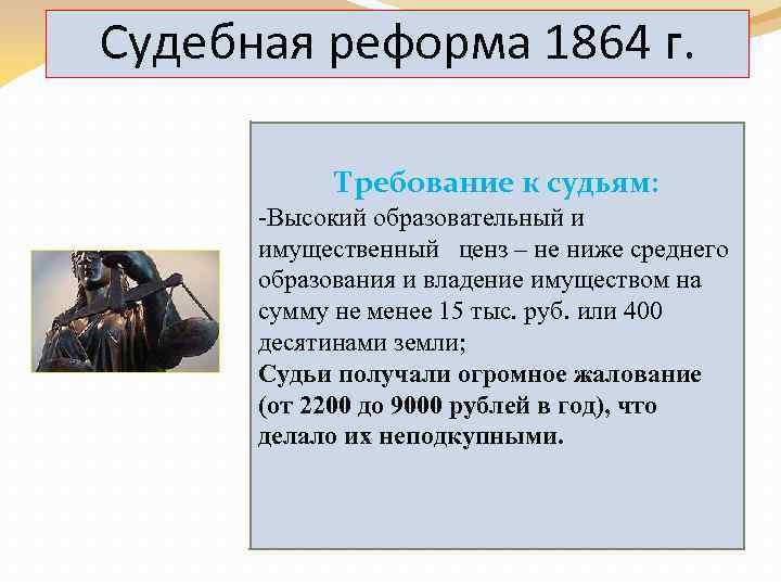 Судебная реформа 1864 г. Требование к судьям: -Высокий образовательный и имущественный ценз – не