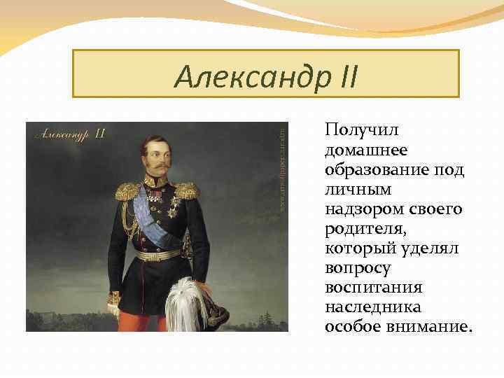 Александр II Получил домашнее образование под личным надзором своего родителя, который уделял вопросу воспитания