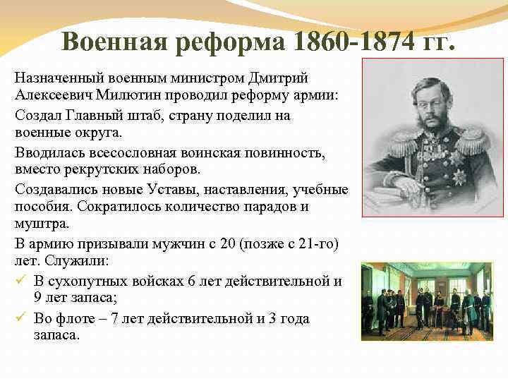 Военная реформа 1860 -1874 гг. Назначенный военным министром Дмитрий Алексеевич Милютин проводил реформу армии: