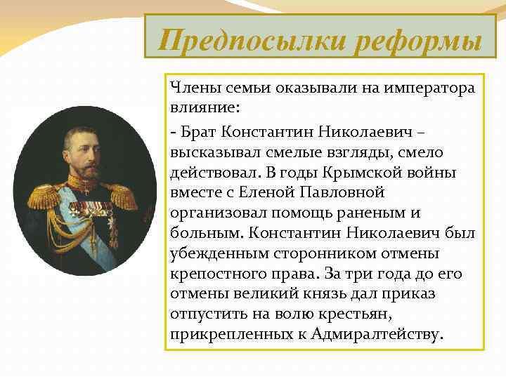 Предпосылки реформы Члены семьи оказывали на императора влияние: - Брат Константин Николаевич – высказывал