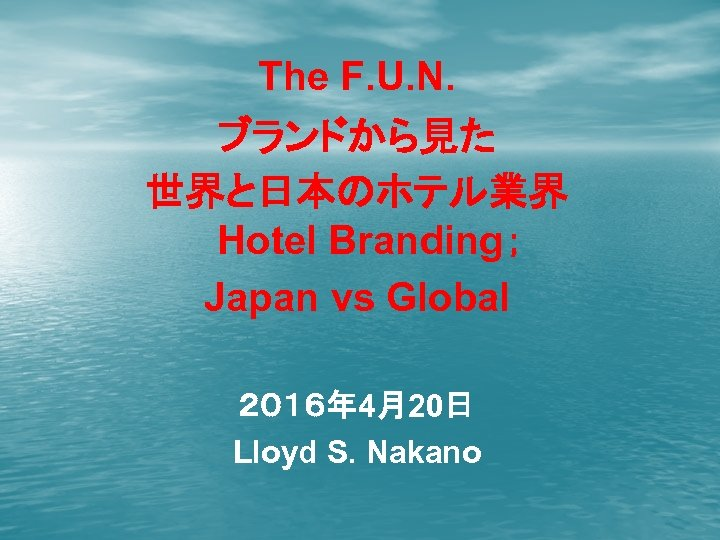 The F. U. N. ブランドから見た 世界と日本のホテル業界 Hotel Branding; Japan vs Global 2016年 4月20日