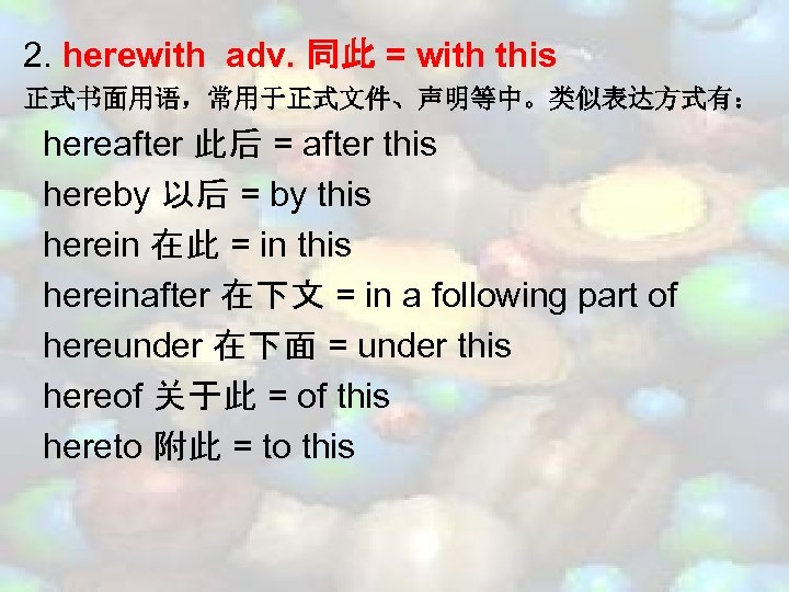 2. herewith adv. 同此 = with this 正式书面用语,常用于正式文件、声明等中。类似表达方式有: hereafter 此后 = after this hereby