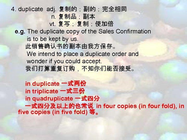 4. duplicate adj. 复制的;副的;完全相同 n. 复制品;副本 vt. 复写;复制;使加倍 e. g. The duplicate copy of