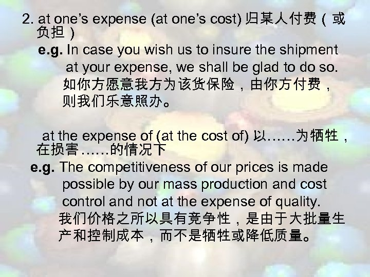 2. at one's expense (at one's cost) 归某人付费(或 负担) e. g. In case you