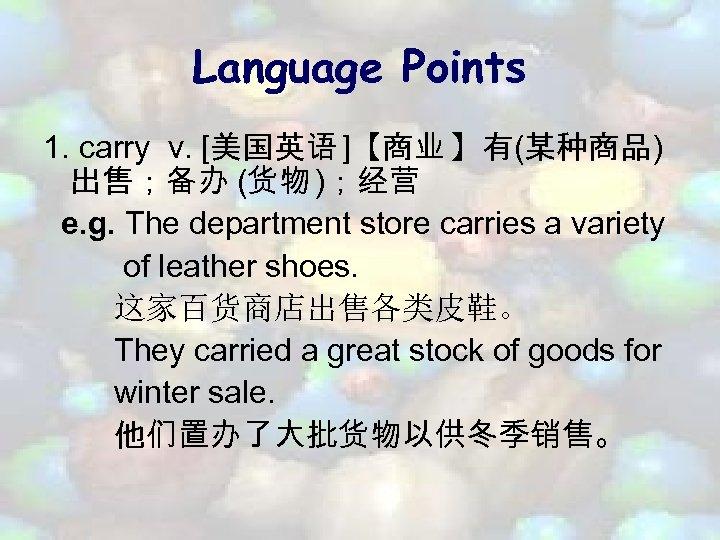 Language Points 1. carry v. [美国英语 ]【商业 】有(某种商品) 出售;备办 (货物 );经营 e. g. The