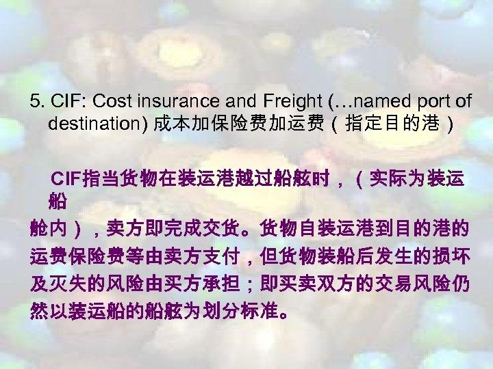 5. CIF: Cost insurance and Freight (…named port of destination) 成本加保险费加运费(指定目的港) CIF指当货物在装运港越过船舷时,(实际为装运 船 舱内),卖方即完成交货。货物自装运港到目的港的