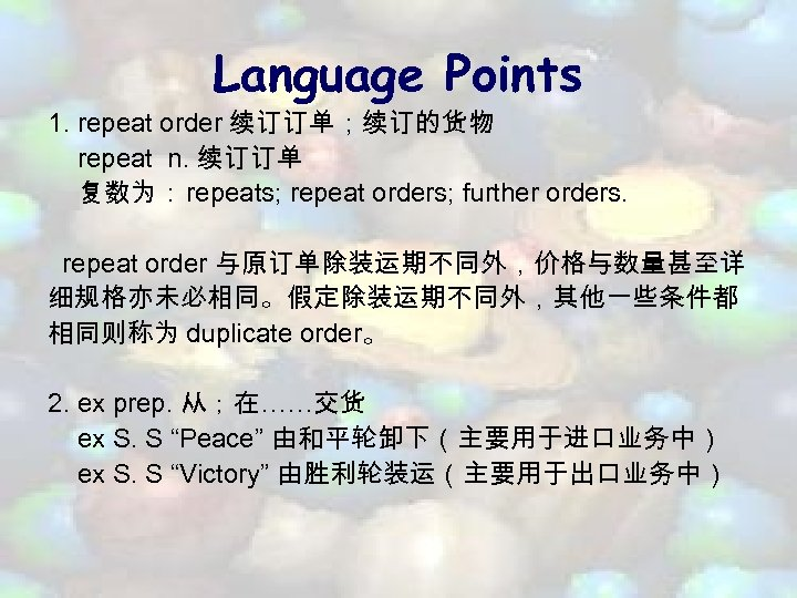 Language Points 1. repeat order 续订订单;续订的货物 repeat n. 续订订单 复数为: repeats; repeat orders; further