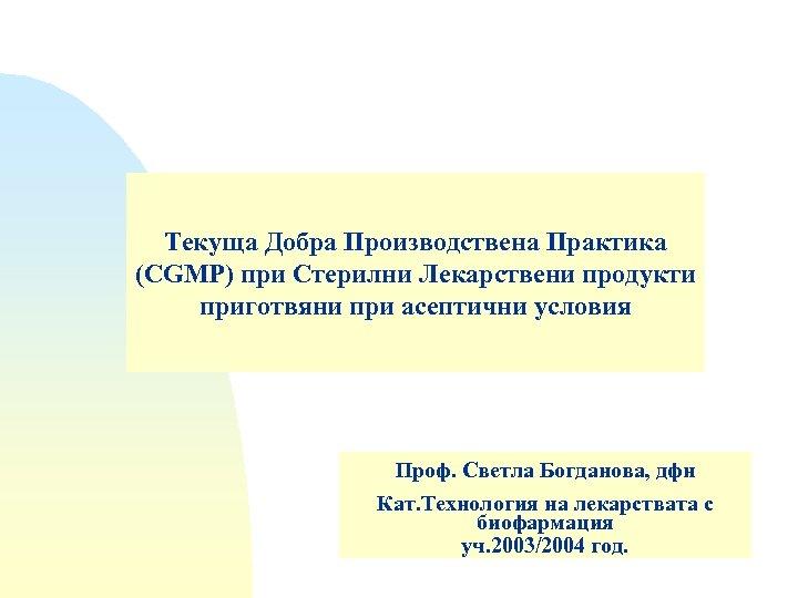 Текуща Добра Производствена Практика (CGMP) при Стерилни Лекарствени продукти приготвяни при асептични условия Проф.