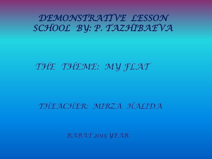 DEMONSTRATIVE LESSON SCHOOL BY: P. TAZHIBAEVA THEME: MY FLAT THEACHER: MIRZA HALIDA RABAT 2015