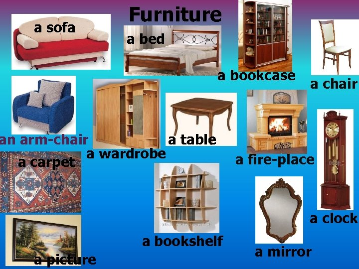 a sofa Furniture a bed a bookcase an arm-chair a table a wardrobe a
