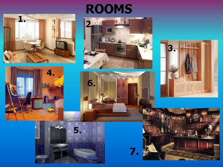 ROOMS 1. 2. 3. 4. 6. 5. 7.