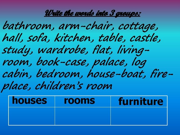 Write the words into 3 groups: bathroom, arm-chair, cottage, hall, sofa, kitchen, table, castle,