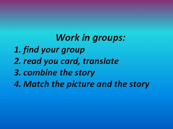 Work in groups: 1. find your group 2. read you card, translate 3. combine