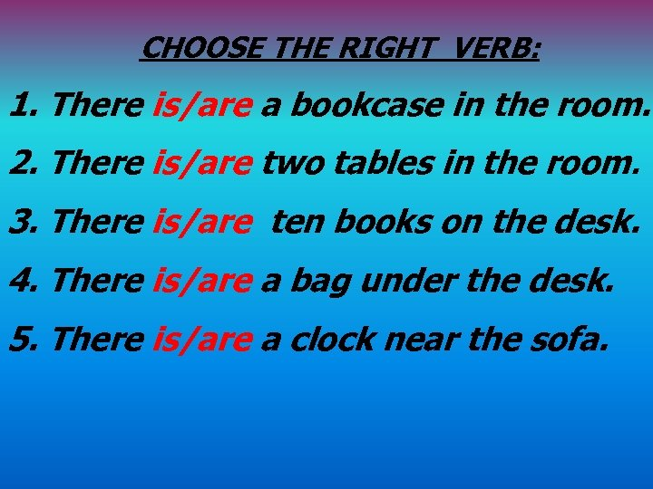 CHOOSE THE RIGHT VERB: 1. There is/are a bookcase in the room. 2. There