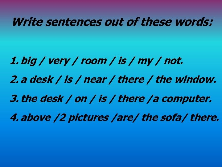 Write sentences out of these words: 1. big / very / room / is