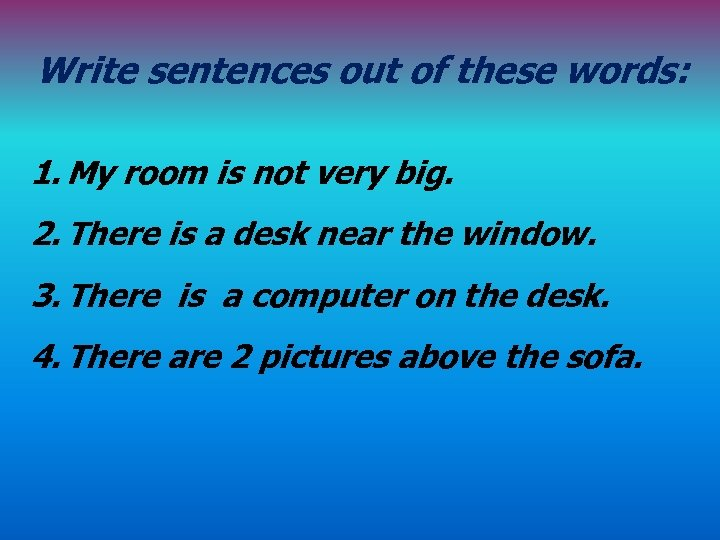 Write sentences out of these words: 1. My room is not very big. 2.