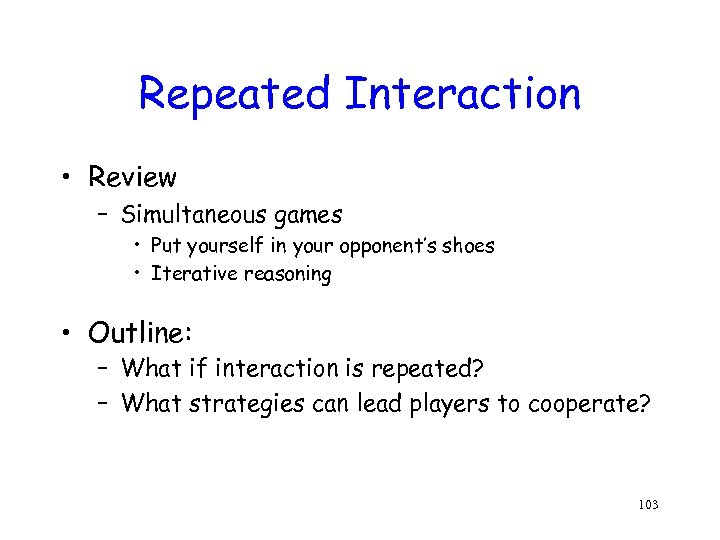 Repeated Interaction • Review – Simultaneous games • Put yourself in your opponent's shoes