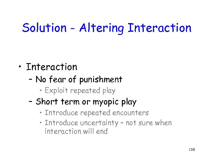 Solution - Altering Interaction • Interaction – No fear of punishment • Exploit repeated