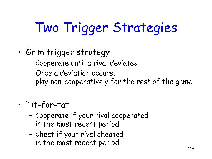 Two Trigger Strategies • Grim trigger strategy – Cooperate until a rival deviates –