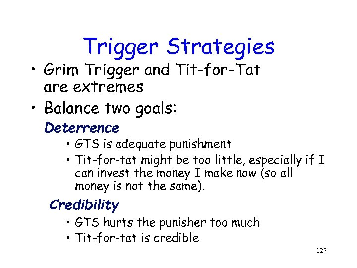 Trigger Strategies • Grim Trigger and Tit-for-Tat are extremes • Balance two goals: Deterrence