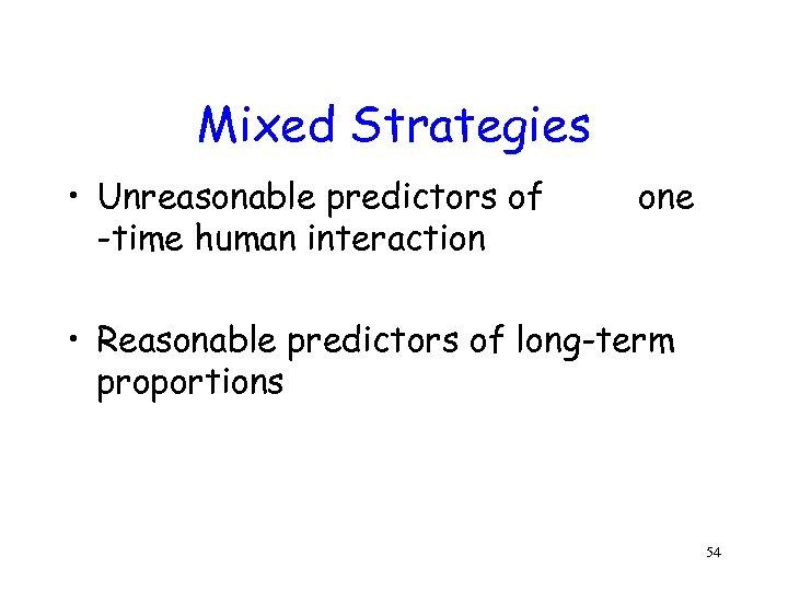 Mixed Strategies • Unreasonable predictors of -time human interaction one • Reasonable predictors of
