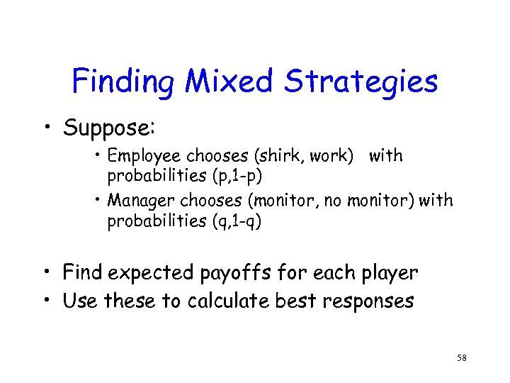 Finding Mixed Strategies • Suppose: • Employee chooses (shirk, work) with probabilities (p, 1
