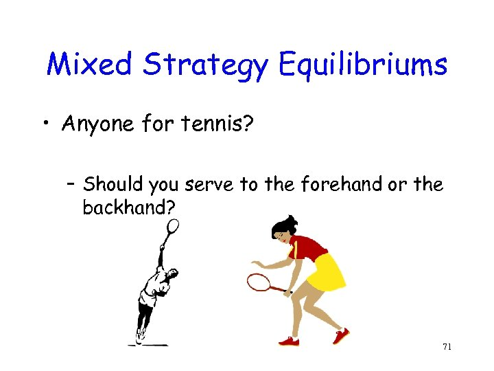 Mixed Strategy Equilibriums • Anyone for tennis? – Should you serve to the forehand