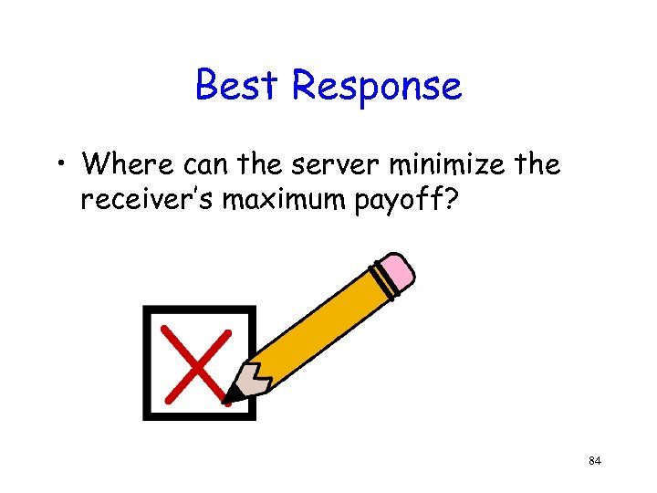 Best Response • Where can the server minimize the receiver's maximum payoff? 84