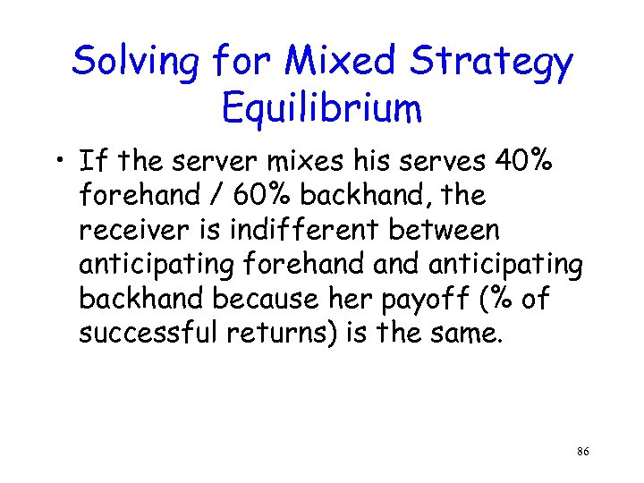 Solving for Mixed Strategy Equilibrium • If the server mixes his serves 40% forehand