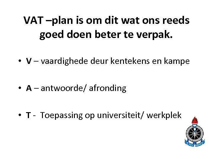 VAT –plan is om dit wat ons reeds goed doen beter te verpak. •