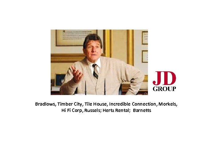 Bradlows, Timber City, Tile House, Incredible Connection, Morkels, Hi Fi Corp, Russels; Hertz Rental;