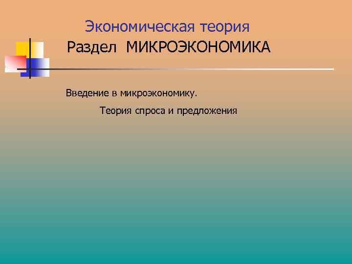 Экономическая теория Раздел МИКРОЭКОНОМИКА Введение в микроэкономику. Теория спроса и предложения
