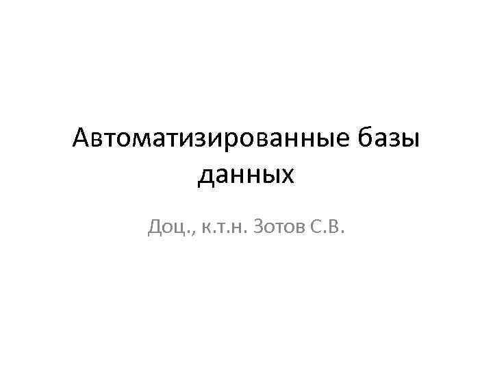 Автоматизированные базы данных Доц. , к. т. н. Зотов С. В.