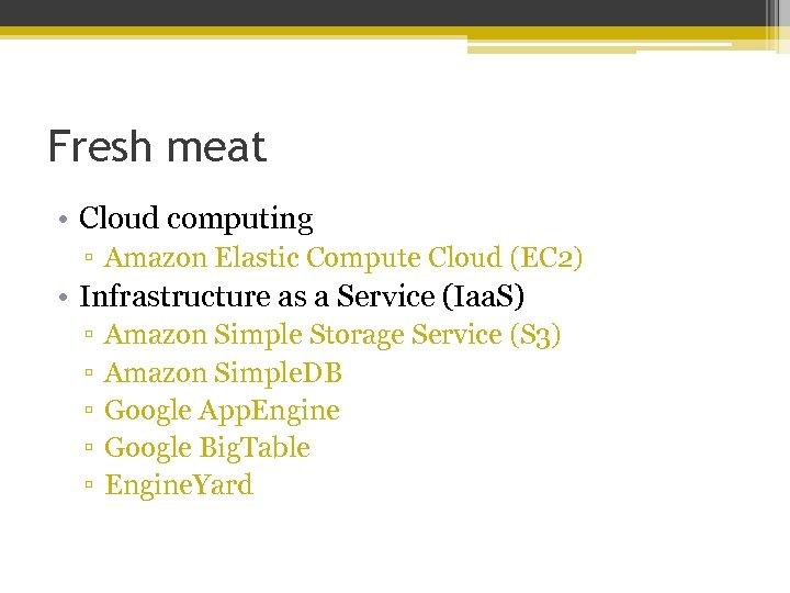 Fresh meat • Cloud computing ▫ Amazon Elastic Compute Cloud (EC 2) • Infrastructure