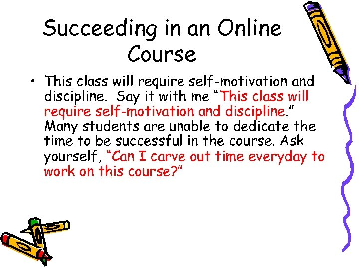 Succeeding in an Online Course • This class will require self-motivation and discipline. Say
