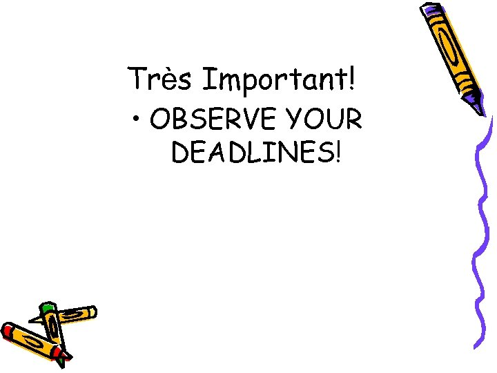 Très Important! • OBSERVE YOUR DEADLINES!